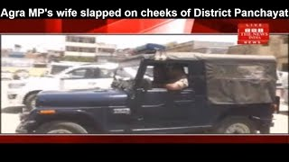 Agra MP's wife slapped on cheeks of District Panchayat member THE NEWS INDIA