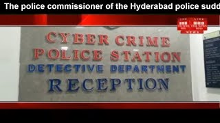 The police commissioner of the Hyderabad police suddenly cheak in the ccs THE NEWS INDIA
