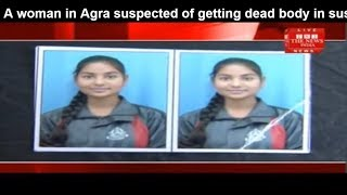 A woman in Agra suspected of getting dead body in suspected circumstances THE NEWS INDIA