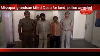 Mirzapur grandson killed Dada for land, police arrested  THE NEWS INDIA