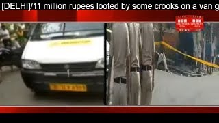 [DELHI]/11 million rupees looted by some crooks on a van going to load cash in ATM THE NEWS INDIA