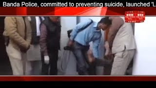Banda Police, committed to preventing suicide, launched 'Love You Life' campaign THE NEWS INDIA