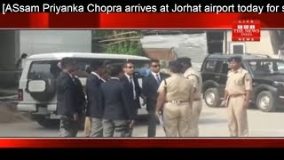 ASsam Priyanka Chopra arrives Jorhat airport today shooting of tourism advertisement the news india