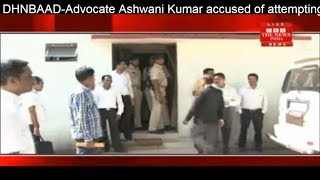 DHNBAAD-Advocate Ashwani Kumar accused of attempting misdeeds with a minor THE NEWS INDIA