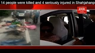 14 people were killed and 4 seriously injured in Shahjahanpur road accident THE NEWS INDIA