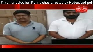 7 men arrested for IPL matches arrested by Hyderabad police