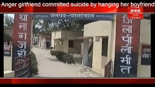 Anger girlfriend committed suicide by hanging her boyfriend's marriage on mobile THE NEWS INDIA