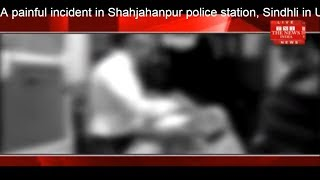 A painful incident in Shahjahanpur police station, Sindhli in Uttar Pradesh THE NEWS INDIA