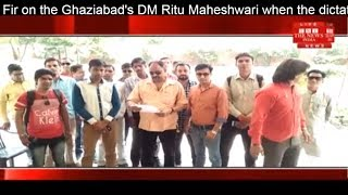 Fir on the Ghaziabad's DM Ritu Maheshwari when the dictatorial news is played THE NEWS INDIA