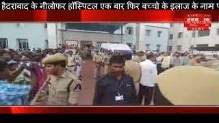 हैदराबाद के नीलोफर हॉस्पिटल एक बार फिर बच्चो के इलाज के नाम पर मिली मौत THE NEWS INDIA