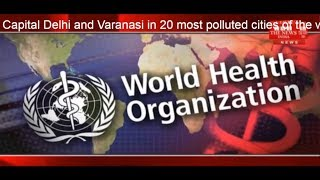 W H O / polluted city list /Dehli & Varanasi in 20 most polluted cities of the world THE NEWS INDIA