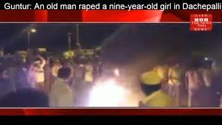 Guntur: An old man raped a nine-year-old girl in Dachepalli town.THE NEWS INDIA