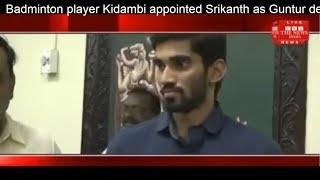 Badminton player Kidambi appointed Srikanth as Guntur deputy collector of A.P THE NEWS INDIA