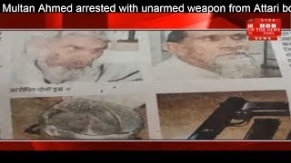 Multan Ahmed arrested with unarmed weapon from Attari border police THE NEWS INDIA