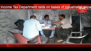 Income Tax Department raids on bases of industrialist Jaipal Jain & Group THE NEWS INDIA
