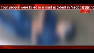 Four people were killed in a road accident in Medchal district. THE NEWS INDIA