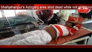 Shahjahanpur Aziz Ganj area shot dead while not giving color THE NEWS INDIA