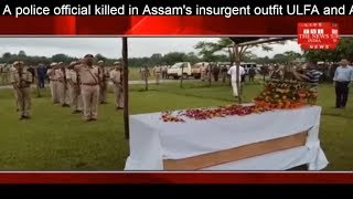 A police official killed in Assam's insurgent outfit ULFA and Assam Police THE NEWS INDIA