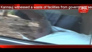 Kannauj witnessed a waste of facilities from government servants THE NEWS INDIA