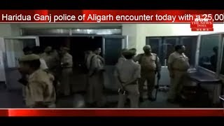 Haridua Ganj police of Aligarh encounter today with a 25,000 prized crook THE NEWS INDIA