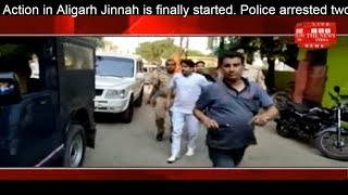 AMU Action in Aligarh Jinnah is finally started. Police arrested two  leaders the news india