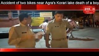 Accident of two bikes near Agra's Korari lake death of a boy THE NEWS INDIA