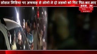 सोशल मीडिया की अफवाह ने 2  लोगों ली जान,बच्चा चोर होने के शक में 2 युवकों की हत्या THE NEWS INDIA