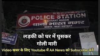 Dilli के Bhart Nagar में लड़की को घर मे घुसकर गोली मारी