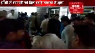 प्रधानमंत्री UP के दौरे  परबदमाशो  ने झाँसी में व्यापारी को दिन दहाड़े गोलीयो से भुना -THE NEWS INDIA