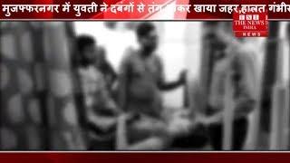 [ Muzaffarnagar ] मुजफ्फरनगर में युवती ने दबंगों से तंग आकर खाया जहर,हालत गंभीर THE NEWS INDIA