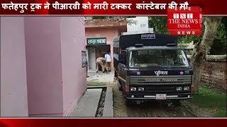 [ Fatehpur ] फतेहपुर ट्रक ने पीआरवी को मारी टक्कर  कांस्टेबल की मौत / THE NEWS INDIA