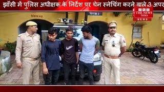 [ Jhansi ] झाँसी में पुलिस अधीक्षक के निर्देश पर चेन स्नेचिंग करने वाले 3 अपराधियों को किया गिरफ्तार