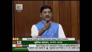 Shri Sharad Tripathi on Matters of Urgent Public Importance in Lok Sabha : 10.08.2018
