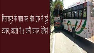 बिलासपुर के पास बस और ट्रक में हुई  टक्कर, हादसे में 6 यात्री घायल देखिये / accident news / anv news