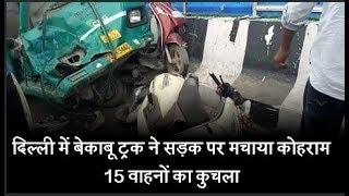 दिल्ली में बेकाबू ट्रक ने सड़क पर मचाया कोहराम, 15 वाहनों का कुचला