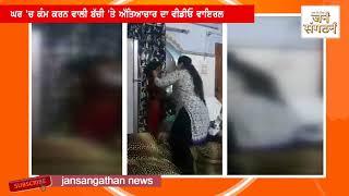 ਘਰ 'ਚ ਕੰਮ ਕਰਨ ਵਾਲੀ ਬੱਚੀ 'ਤੇ ਅੱਤਿਆਚਾਰ ਦਾ Video Viral | JanSangathan Tv