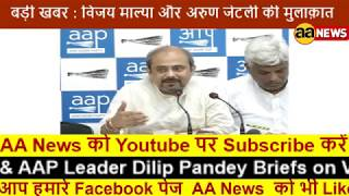 AAP Senior Leader Pankaj Gupta & AAP Leader Dilip Pandey Briefs on Vijay Mallya & Arun Jaitley Meet