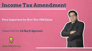 Class 2 of 2 - Income Tax Amendment for Nov/ Dec 2018 Exam by CA Raj K Agrawal