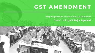 Class 1 of 2 - GST Amendment for Nov/ Dec 2018 Exam by CA Raj K Agrawal