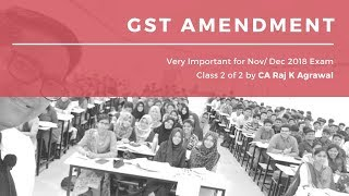Class 2 of 2 - GST Amendment for Nov/ Dec 2018 Exam by CA Raj K Agrawal