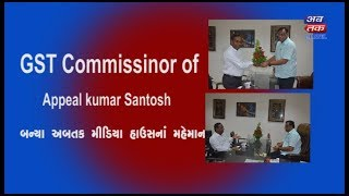 GST Commissioner of Appeal Kumar Santosh Visit Abtak Media House