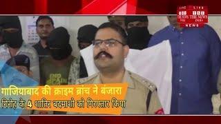 [ Ghaziabad ] गाजियाबाद की क्राइम ब्रांच ने बंजारा गिरोह के 4 शातिर बदमाशो को गिरफ्तार किया