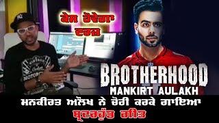 Mankirt Aulakh ਉੱਤੇ ਗੀਤ ਚੋਰੀ ਕਰਨ ਦੇ ਲੱਗੇ ਆਰੋਪ | Brotherhood Chori Kita Geet