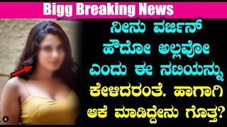 ನೀನು ವರ್ಜಿನ್ ಹೌದೋ ಅಲ್ಲವೋ ಎಂದು ಈ ನಟಿಯನ್ನು ಕೇಳಿದರಂತೆ ಹಾಗಾಗಿ ಆಕೆ ಮಾಡಿದ್ದೇನು ಗೊತ್ತ | #KannadaNews