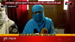 लव जिहाद- मुस्लिम युवक ने नाम बदलकर की 2 महिलाओं से शादी