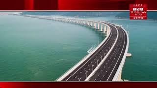 हांगकांग से मकाउ व चीन के झुहाई को जोड़ने वाला दुनिया का सबसे लंबा समुद्री पुल जल्द खुलेगा