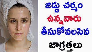 జిడ్డు చర్మం ఉన్నవారు తీసుకోవలసిన జాగ్రత్తలు ? | Health Tips for Oily Skin Care |