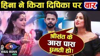 Hina Khan ATTACKS Dipika Kakar, Accuses Her Of Roaming Around Sreesanth | Bigg Boss 12 Update