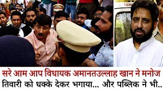 सरे आम AAP विधायक 'Amanatullah Khan' ने 'Manoj Tiwari' को धक्का देकर भगाया..मचा बवाल