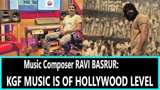 KGF Music Is Of Hollywood Standard Says Music Composer Ravi Basrur